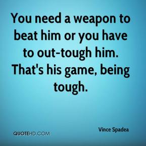 Vince Spadea  - You need a weapon to beat him or you have to out-tough him. That's his game, being tough.