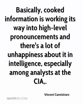 Vincent Cannistraro  - Basically, cooked information is working its way into high-level pronouncements and there's a lot of unhappiness about it in intelligence, especially among analysts at the CIA.