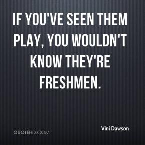 Vini Dawson  - If you've seen them play, you wouldn't know they're freshmen.