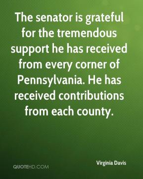 Virginia Davis  - The senator is grateful for the tremendous support he has received from every corner of Pennsylvania. He has received contributions from each county.