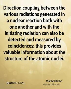 Walther Bothe - Direction coupling between the various radiations generated in a nuclear reaction both with one another and with the initiating radiation can also be detected and measured by coincidences; this provides valuable information about the structure of the atomic nuclei.
