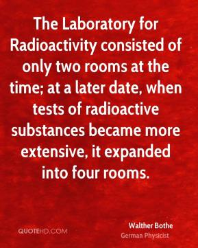 Walther Bothe - The Laboratory for Radioactivity consisted of only two rooms at the time; at a later date, when tests of radioactive substances became more extensive, it expanded into four rooms.