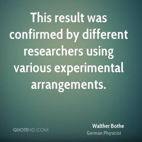 Walther Bothe - This result was confirmed by different researchers using various experimental arrangements.