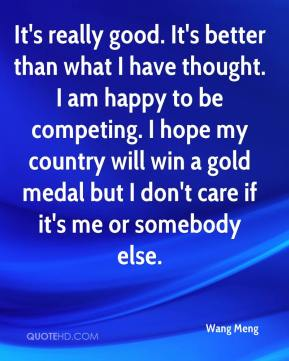 It's really good. It's better than what I have thought. I am happy to be competing. I hope my country will win a gold medal but I don't care if it's me or somebody else.
