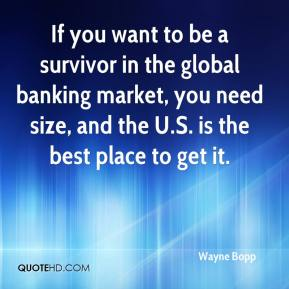 Wayne Bopp  - If you want to be a survivor in the global banking market, you need size, and the U.S. is the best place to get it.