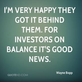 Wayne Bopp  - I'm very happy they got it behind them. For investors on balance it's good news.