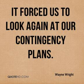 Wayne Wright  - It forced us to look again at our contingency plans.