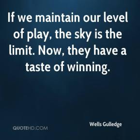 Wells Gulledge  - If we maintain our level of play, the sky is the limit. Now, they have a taste of winning.