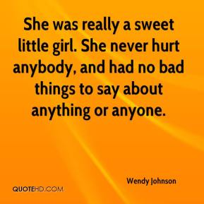 Wendy Johnson  - She was really a sweet little girl. She never hurt anybody, and had no bad things to say about anything or anyone.