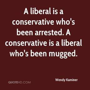 Wendy Kaminer  - A liberal is a conservative who's been arrested. A conservative is a liberal who's been mugged.