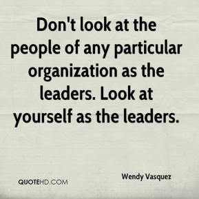 Wendy Vasquez  - Don't look at the people of any particular organization as the leaders. Look at yourself as the leaders.