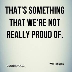 Wes Johnson  - That's something that we're not really proud of.