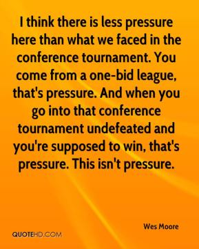 Wes Moore  - I think there is less pressure here than what we faced in the conference tournament. You come from a one-bid league, that's pressure. And when you go into that conference tournament undefeated and you're supposed to win, that's pressure. This isn't pressure.
