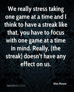 Wes Moore  - We really stress taking one game at a time and I think to have a streak like that, you have to focus with one game at a time in mind. Really, (the streak) doesn't have any effect on us.