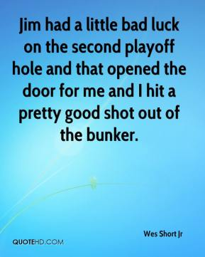 Wes Short Jr  - Jim had a little bad luck on the second playoff hole and that opened the door for me and I hit a pretty good shot out of the bunker.