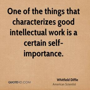 Whitfield Diffie - One of the things that characterizes good intellectual work is a certain self-importance.