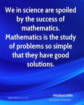 Whitfield Diffie - We in science are spoiled by the success of mathematics. Mathematics is the study of problems so simple that they have good solutions.