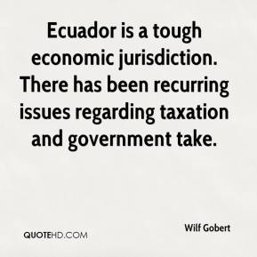 Wilf Gobert  - Ecuador is a tough economic jurisdiction. There has been recurring issues regarding taxation and government take.