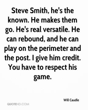 Will Caudle  - Steve Smith, he's the known. He makes them go. He's real versatile. He can rebound, and he can play on the perimeter and the post. I give him credit. You have to respect his game.