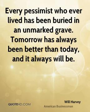 Will Harvey - Every pessimist who ever lived has been buried in an unmarked grave. Tomorrow has always been better than today, and it always will be.