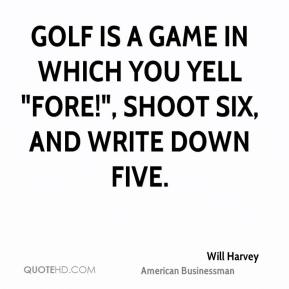"Will Harvey - Golf is a game in which you yell ""Fore!"", shoot six, and write down five."