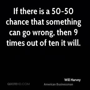Will Harvey - If there is a 50-50 chance that something can go wrong, then 9 times out of ten it will.