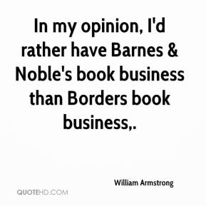William Armstrong  - In my opinion, I'd rather have Barnes & Noble's book business than Borders book business.
