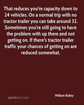 William Bailey  - That reduces you're capacity down to 24 vehicles. On a normal trip with no tractor trailer you can take around 32. Sometimes you're still going to have the problem with up there and not getting on. If there's tractor trailer traffic your chances of getting on are reduced somewhat.