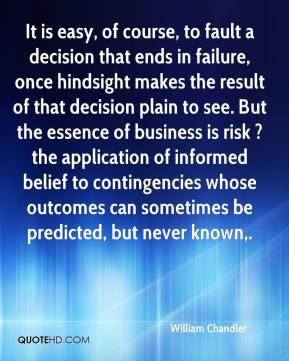 William Chandler  - It is easy, of course, to fault a decision that ends in failure, once hindsight makes the result of that decision plain to see. But the essence of business is risk ? the application of informed belief to contingencies whose outcomes can sometimes be predicted, but never known.