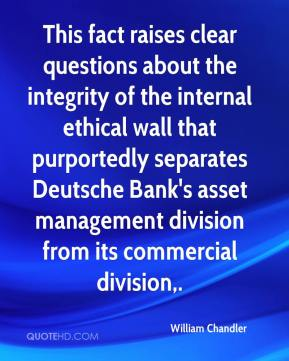 William Chandler  - This fact raises clear questions about the integrity of the internal ethical wall that purportedly separates Deutsche Bank's asset management division from its commercial division.