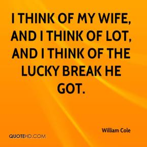 William Cole  - I think of my wife, and I think of Lot, And I think of the lucky break he got.