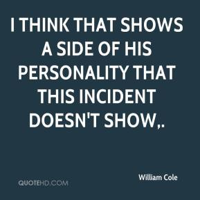 William Cole  - I think that shows a side of his personality that this incident doesn't show.