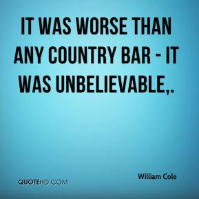 William Cole  - It was worse than any country bar - it was unbelievable.