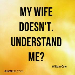 My wife doesn't. Understand me?