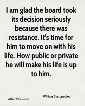 William Costopoulos  - I am glad the board took its decision seriously because there was resistance. It's time for him to move on with his life. How public or private he will make his life is up to him.