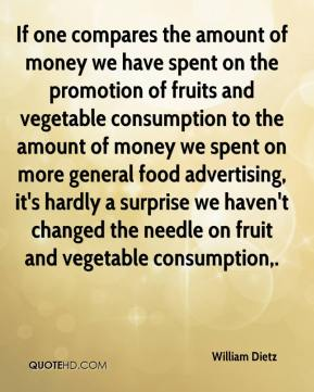 William Dietz  - If one compares the amount of money we have spent on the promotion of fruits and vegetable consumption to the amount of money we spent on more general food advertising, it's hardly a surprise we haven't changed the needle on fruit and vegetable consumption.