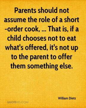 William Dietz  - Parents should not assume the role of a short-order cook, ... That is, if a child chooses not to eat what's offered, it's not up to the parent to offer them something else.