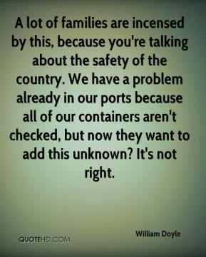 A lot of families are incensed by this, because you're talking about the safety of the country. We have a problem already in our ports because all of our containers aren't checked, but now they want to add this unknown? It's not right.
