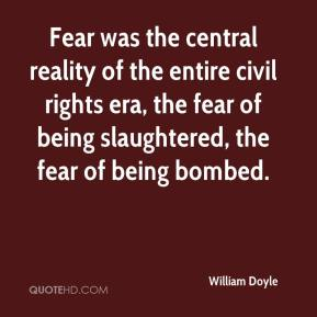 William Doyle  - Fear was the central reality of the entire civil rights era, the fear of being slaughtered, the fear of being bombed.