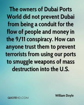 The owners of Dubai Ports World did not prevent Dubai from being a conduit for the flow of people and money in the 9/11 conspiracy. How can anyone trust them to prevent terrorists from using our ports to smuggle weapons of mass destruction into the U.S.
