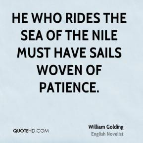 William Golding - He who rides the sea of the Nile must have sails woven of patience.