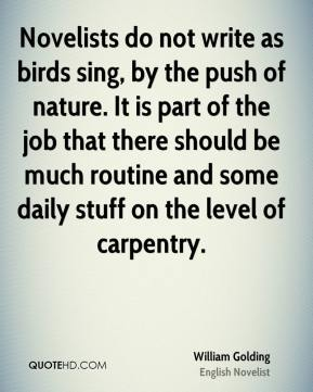 William Golding - Novelists do not write as birds sing, by the push of nature. It is part of the job that there should be much routine and some daily stuff on the level of carpentry.