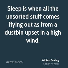William Golding - Sleep is when all the unsorted stuff comes flying out as from a dustbin upset in a high wind.