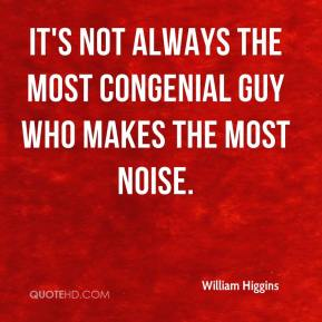 William Higgins  - It's not always the most congenial guy who makes the most noise.