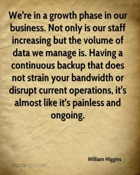William Higgins  - We're in a growth phase in our business. Not only is our staff increasing but the volume of data we manage is. Having a continuous backup that does not strain your bandwidth or disrupt current operations, it's almost like it's painless and ongoing.