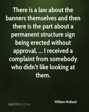 William Holland  - There is a law about the banners themselves and then there is the part about a permanent structure sign being erected without approval, ... I received a complaint from somebody who didn't like looking at them.