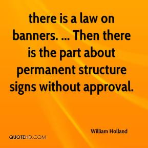 William Holland  - there is a law on banners. ... Then there is the part about permanent structure signs without approval.