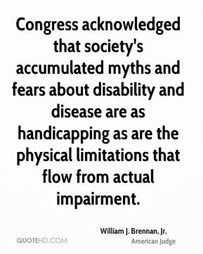 Congress acknowledged that society's accumulated myths and fears about disability and disease are as handicapping as are the physical limitations that flow from actual impairment.