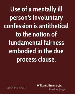William J. Brennan, Jr. - Use of a mentally ill person's involuntary confession is antithetical to the notion of fundamental fairness embodied in the due process clause.