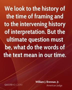 We look to the history of the time of framing and to the intervening history of interpretation. But the ultimate question must be, what do the words of the text mean in our time.